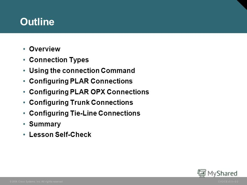 © 2006 Cisco Systems, Inc. All rights reserved. CVOICE v5.02-2 Outline Overview Connection Types Using the connection Command Configuring PLAR Connections Configuring PLAR OPX Connections Configuring Trunk Connections Configuring Tie-Line Connections