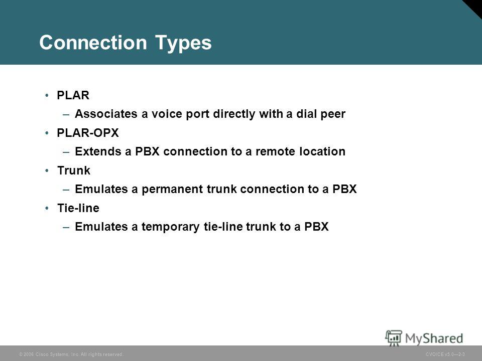 © 2006 Cisco Systems, Inc. All rights reserved. CVOICE v5.02-3 Connection Types PLAR –Associates a voice port directly with a dial peer PLAR-OPX –Extends a PBX connection to a remote location Trunk –Emulates a permanent trunk connection to a PBX Tie-