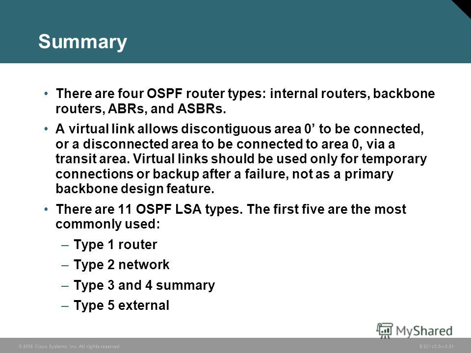 © 2006 Cisco Systems, Inc. All rights reserved. BSCI v3.03-21 Summary There are four OSPF router types: internal routers, backbone routers, ABRs, and ASBRs. A virtual link allows discontiguous area 0 to be connected, or a disconnected area to be conn