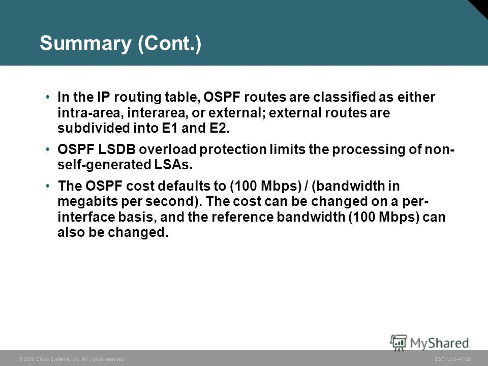 © 2006 Cisco Systems, Inc. All rights reserved. BSCI v3.03-22 Summary (Cont.) In the IP routing table, OSPF routes are classified as either intra-area, interarea, or external; external routes are subdivided into E1 and E2. OSPF LSDB overload protecti