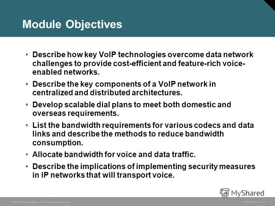© 2005 Cisco Systems, Inc. All rights reserved. CVOICE v5.01-2 Module Objectives Describe how key VoIP technologies overcome data network challenges to provide cost-efficient and feature-rich voice- enabled networks. Describe the key components of a