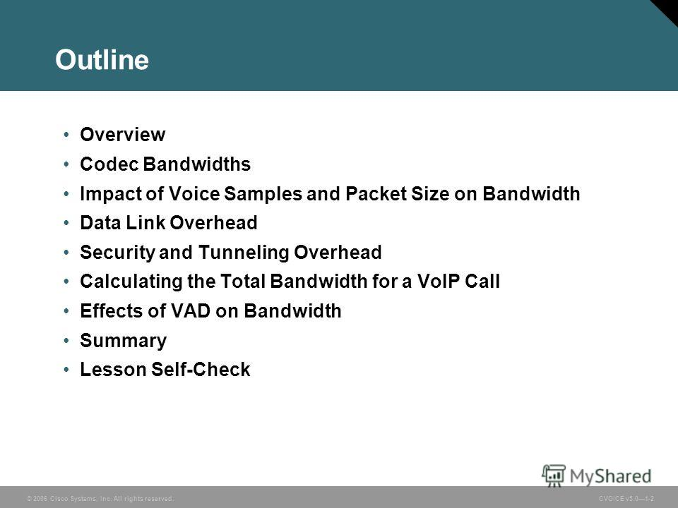 © 2006 Cisco Systems, Inc. All rights reserved. CVOICE v5.01-2 Outline Overview Codec Bandwidths Impact of Voice Samples and Packet Size on Bandwidth Data Link Overhead Security and Tunneling Overhead Calculating the Total Bandwidth for a VoIP Call E