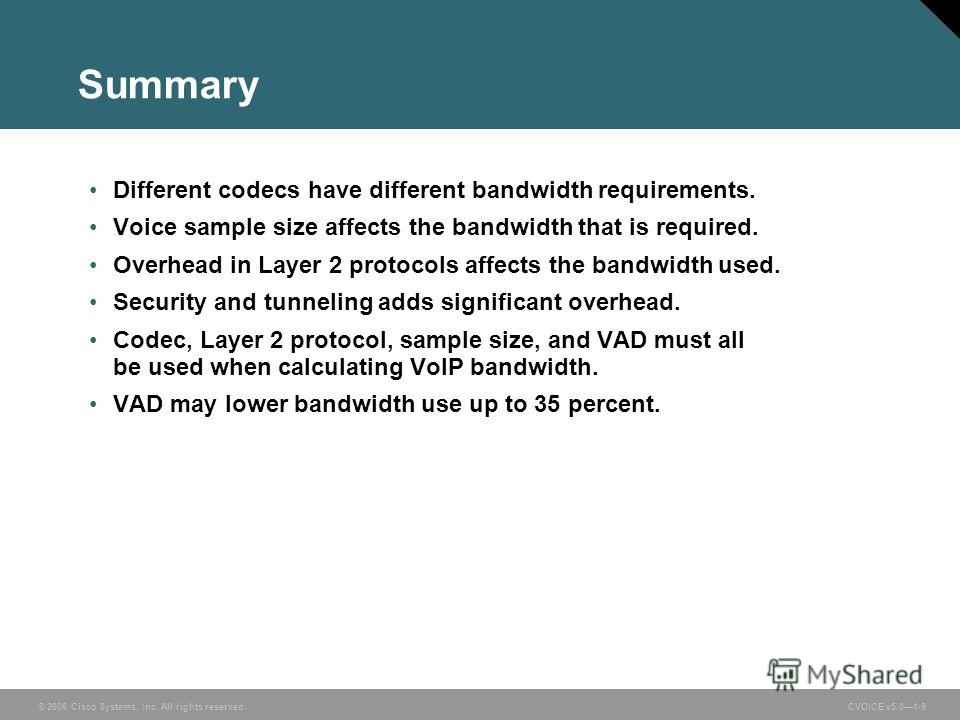 © 2006 Cisco Systems, Inc. All rights reserved. CVOICE v5.01-9 Summary Different codecs have different bandwidth requirements. Voice sample size affects the bandwidth that is required. Overhead in Layer 2 protocols affects the bandwidth used. Securit