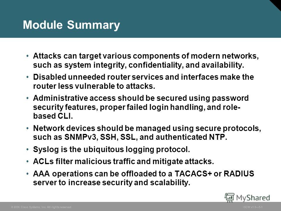 © 2006 Cisco Systems, Inc. All rights reserved.ISCW v1.05-1 Module Summary Attacks can target various components of modern networks, such as system integrity, confidentiality, and availability. Disabled unneeded router services and interfaces make th