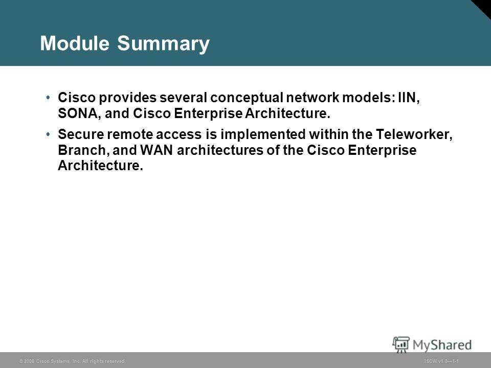 © 2006 Cisco Systems, Inc. All rights reserved.ISCW v1.01-1 Module Summary Cisco provides several conceptual network models: IIN, SONA, and Cisco Enterprise Architecture. Secure remote access is implemented within the Teleworker, Branch, and WAN arch