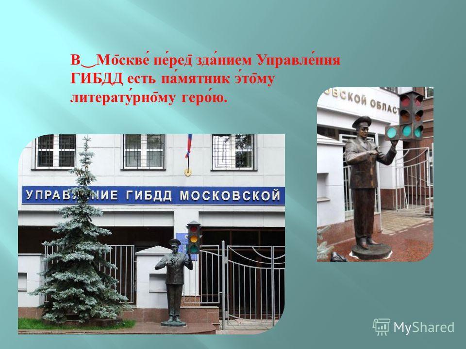 В Мо ̄ скве перед ̄ зданием Управления ГИБДД есть памятник это ̄ му литературно ̄ му герою.