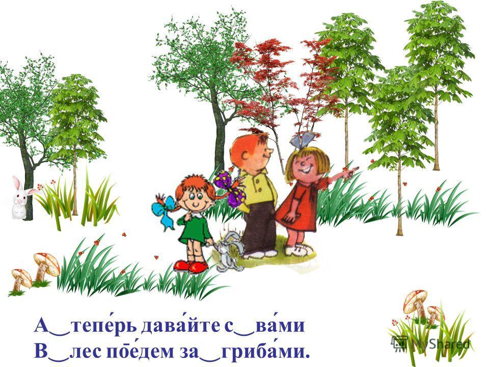А теперь давайте с вами В лес по ̄ едем за грибами.
