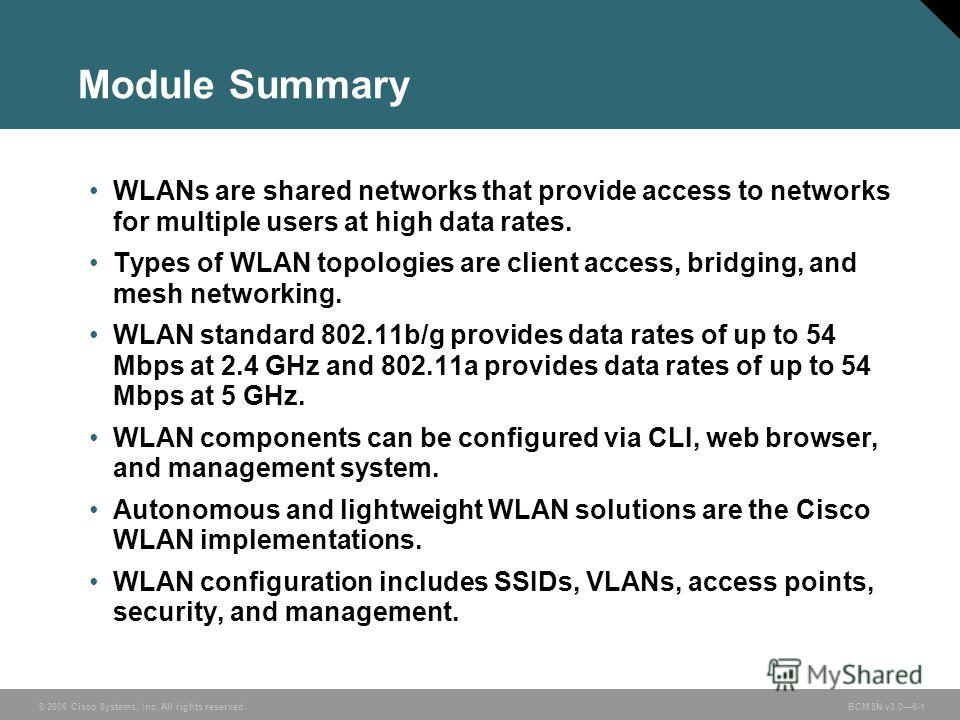 © 2006 Cisco Systems, Inc. All rights reserved. BCMSN v3.06-1 Module Summary WLANs are shared networks that provide access to networks for multiple users at high data rates. Types of WLAN topologies are client access, bridging, and mesh networking. W