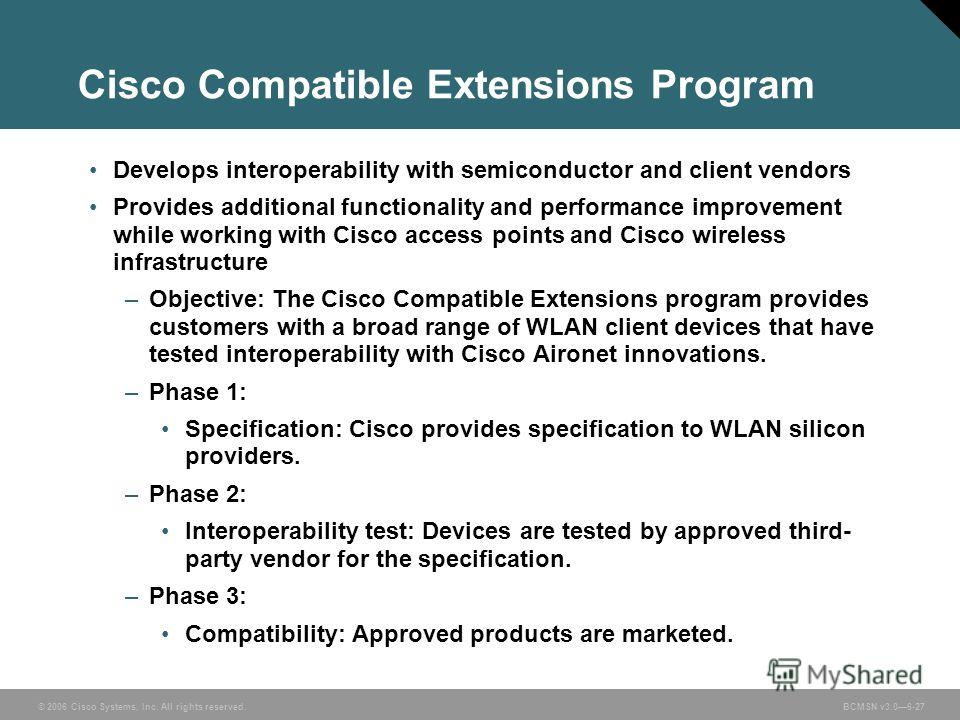 © 2006 Cisco Systems, Inc. All rights reserved. BCMSN v3.06-27 Cisco Compatible Extensions Program Develops interoperability with semiconductor and client vendors Provides additional functionality and performance improvement while working with Cisco