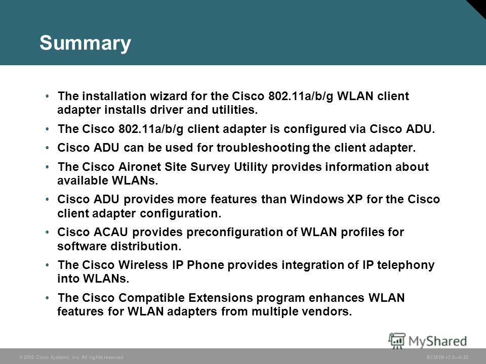 © 2006 Cisco Systems, Inc. All rights reserved. BCMSN v3.06-28 Summary The installation wizard for the Cisco 802.11a/b/g WLAN client adapter installs driver and utilities. The Cisco 802.11a/b/g client adapter is configured via Cisco ADU. Cisco ADU ca