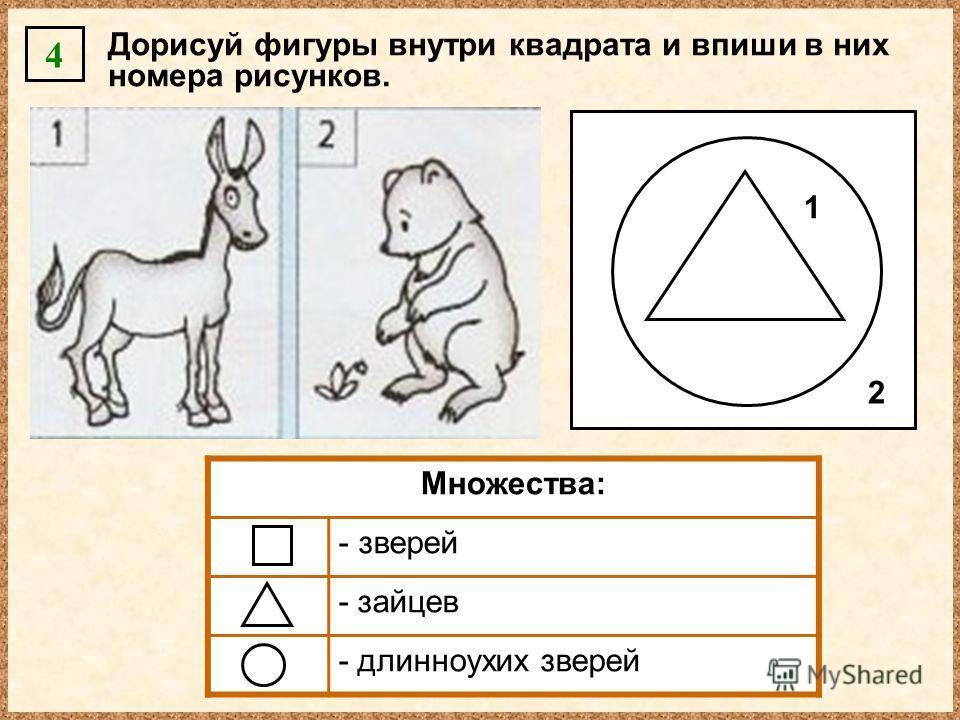 Дорисуй фигуры внутри квадрата и впиши в них номера рисунков. 4 Множества: - зверей - зайцев - длинноухих зверей 2 1