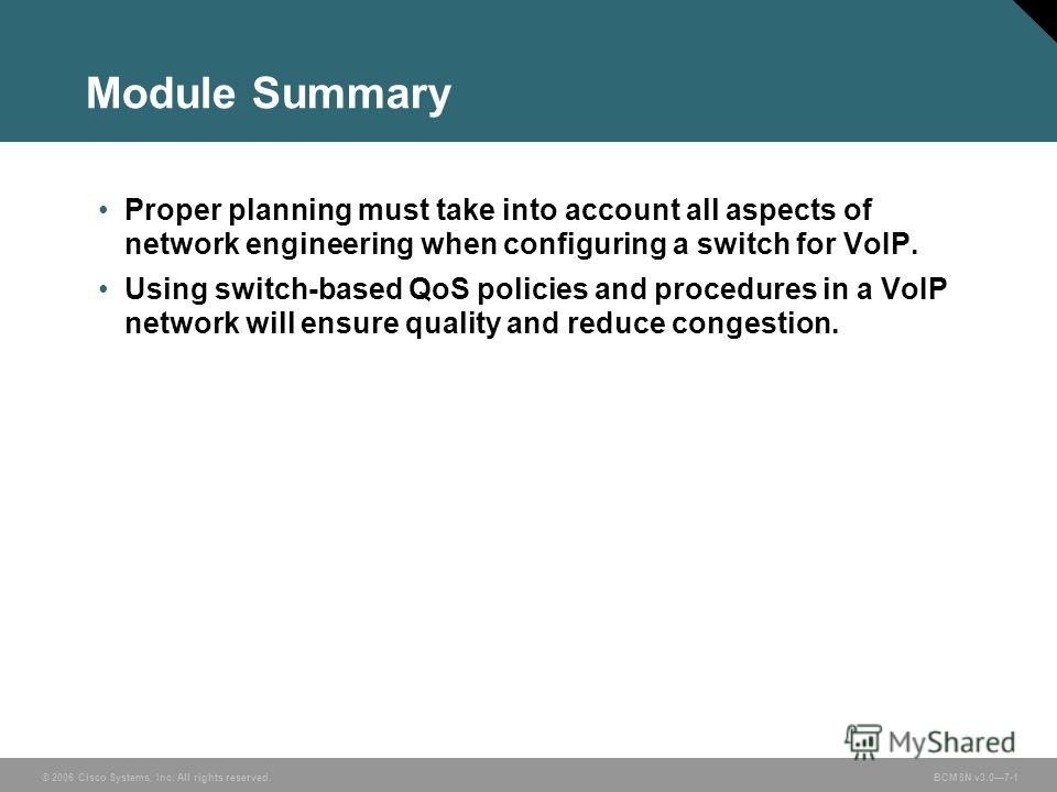 © 2006 Cisco Systems, Inc. All rights reserved. BCMSN v3.07-1 Module Summary Proper planning must take into account all aspects of network engineering when configuring a switch for VoIP. Using switch-based QoS policies and procedures in a VoIP networ