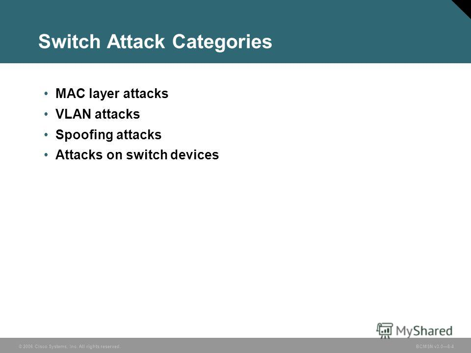 © 2006 Cisco Systems, Inc. All rights reserved. BCMSN v3.08-4 Switch Attack Categories MAC layer attacks VLAN attacks Spoofing attacks Attacks on switch devices