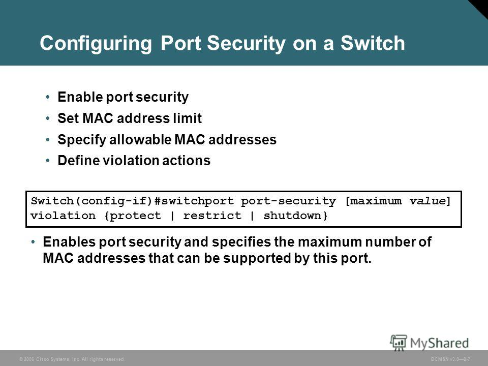 © 2006 Cisco Systems, Inc. All rights reserved. BCMSN v3.08-7 Configuring Port Security on a Switch Enable port security Set MAC address limit Specify allowable MAC addresses Define violation actions Switch(config-if)#switchport port-security [maximu