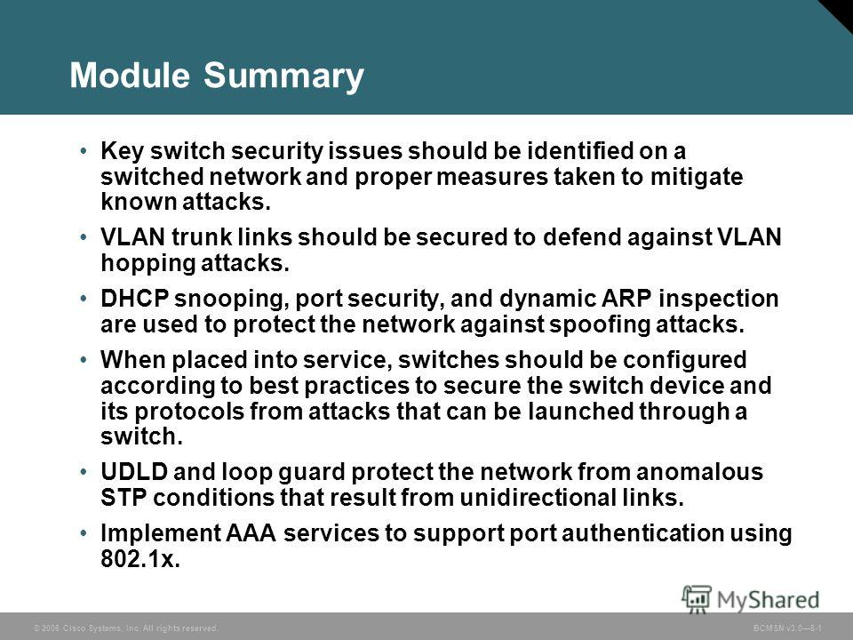 © 2006 Cisco Systems, Inc. All rights reserved. BCMSN v3.08-1 Module Summary Key switch security issues should be identified on a switched network and proper measures taken to mitigate known attacks. VLAN trunk links should be secured to defend again