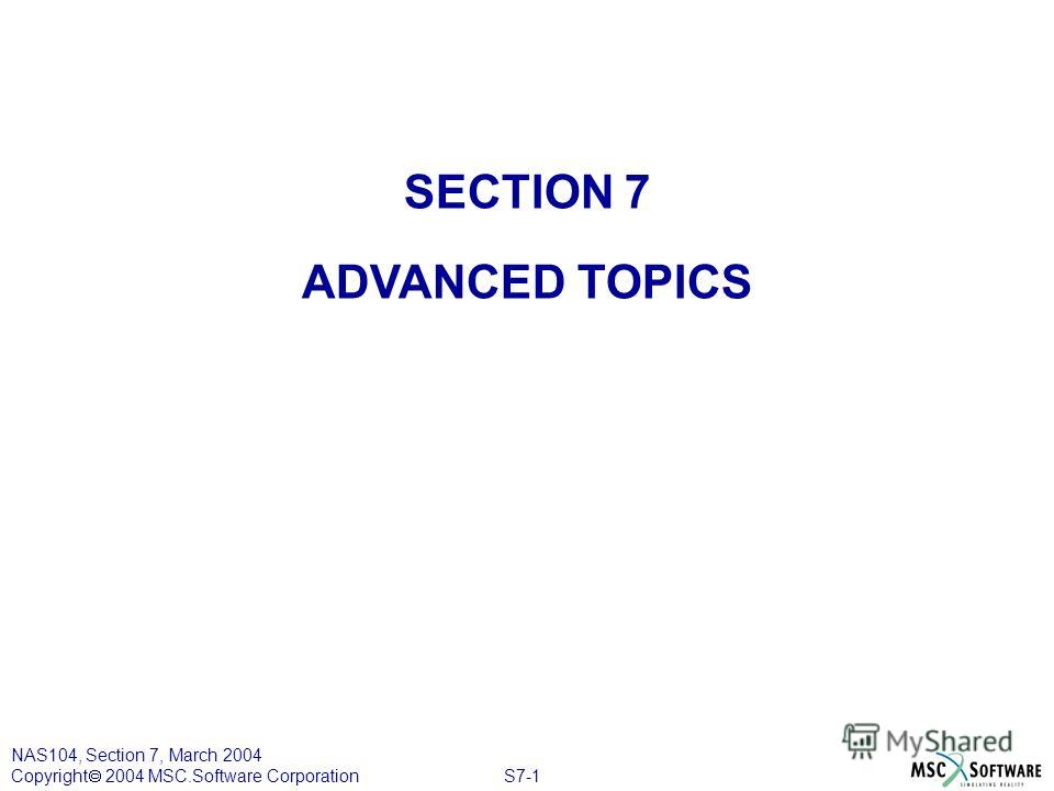 S7-1 NAS104, Section 7, March 2004 Copyright 2004 MSC.Software Corporation SECTION 7 ADVANCED TOPICS