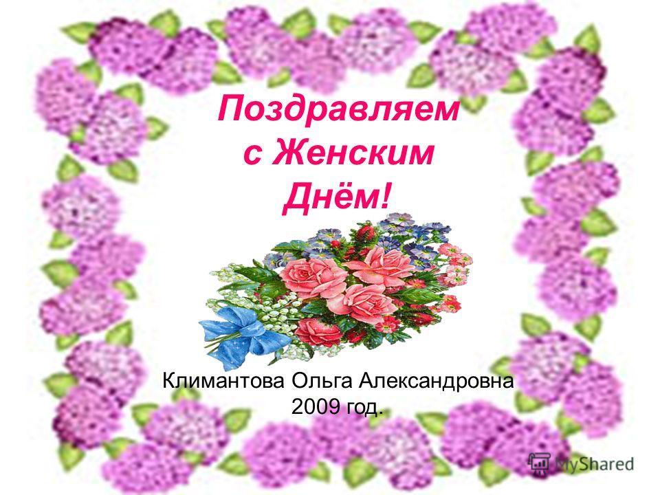 Поздравляем с Женским Днём! Климантова Ольга Александровна 2009 год.