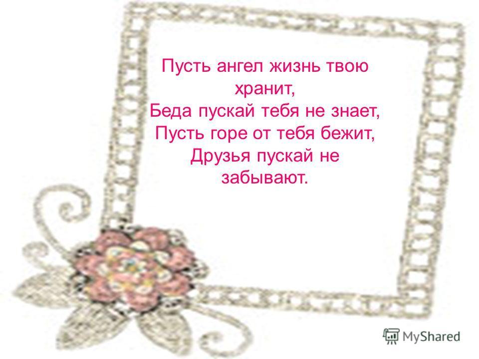 Пусть ангел жизнь твою хранит, Беда пускай тебя не знает, Пусть горе от тебя бежит, Друзья пускай не забывают.