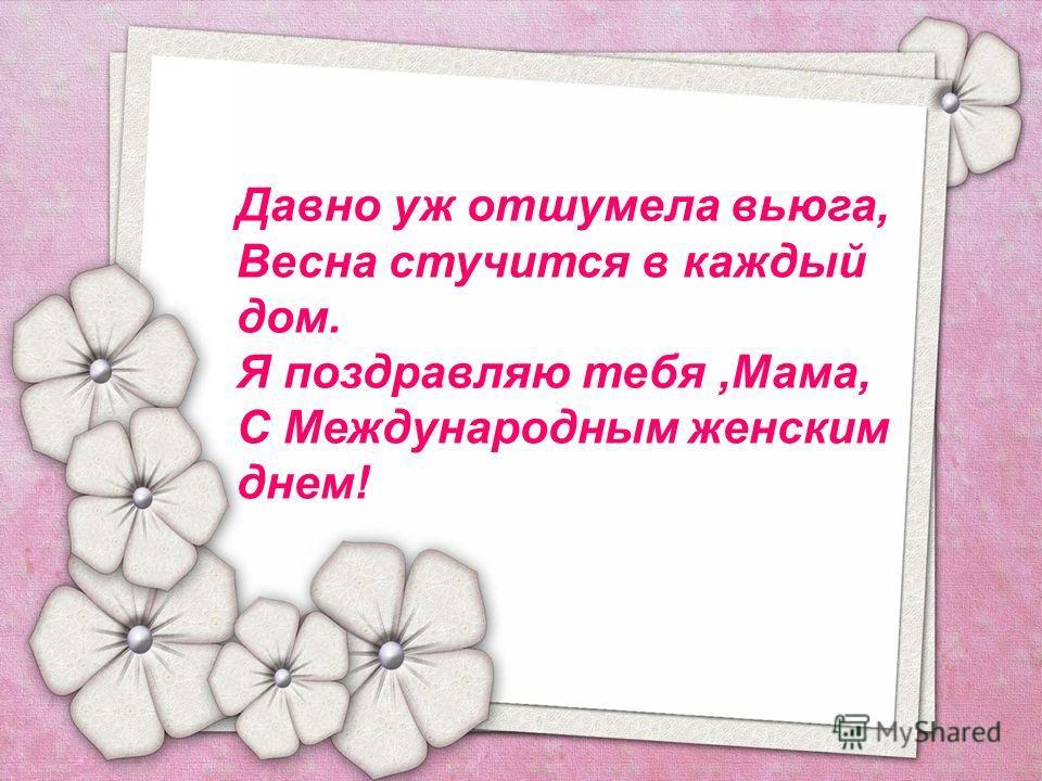 Давно уж отшумела вьюга, Весна стучится в каждый дом. Я поздравляю тебя,Мама, С Международным женским днем!