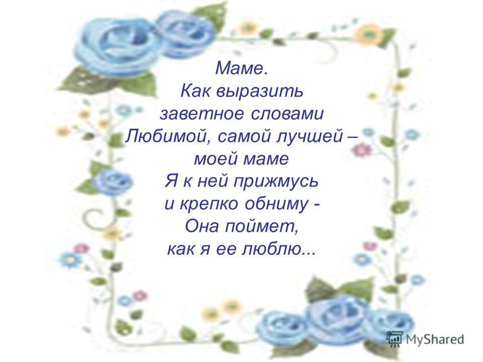 Маме. Как выразить заветное словами Любимой, самой лучшей – моей маме Я к ней прижмусь и крепко обниму - Она поймет, как я ее люблю...