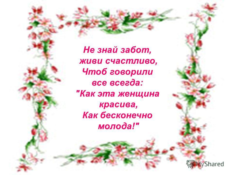 Не знай забот, живи счастливо, Чтоб говорили все всегда: Как эта женщина красива, Как бесконечно молода!