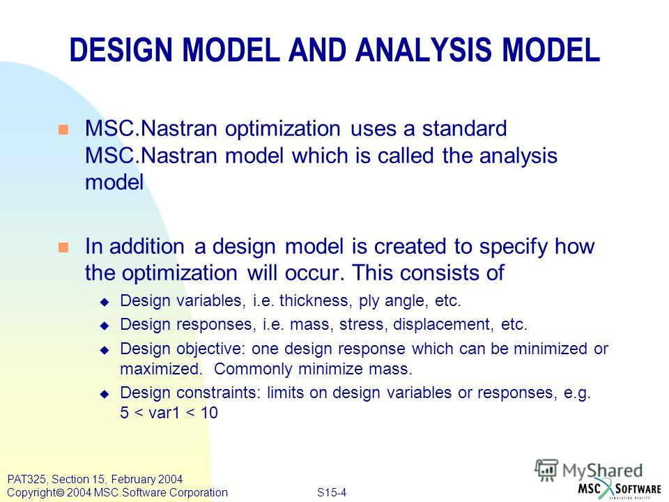 S15-4 PAT325, Section 15, February 2004 Copyright 2004 MSC.Software Corporation DESIGN MODEL AND ANALYSIS MODEL n MSC.Nastran optimization uses a standard MSC.Nastran model which is called the analysis model n In addition a design model is created to
