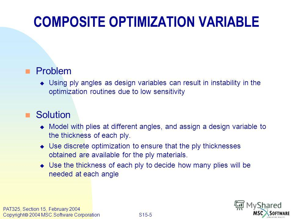 S15-5 PAT325, Section 15, February 2004 Copyright 2004 MSC.Software Corporation COMPOSITE OPTIMIZATION VARIABLE n Problem u Using ply angles as design variables can result in instability in the optimization routines due to low sensitivity n Solution