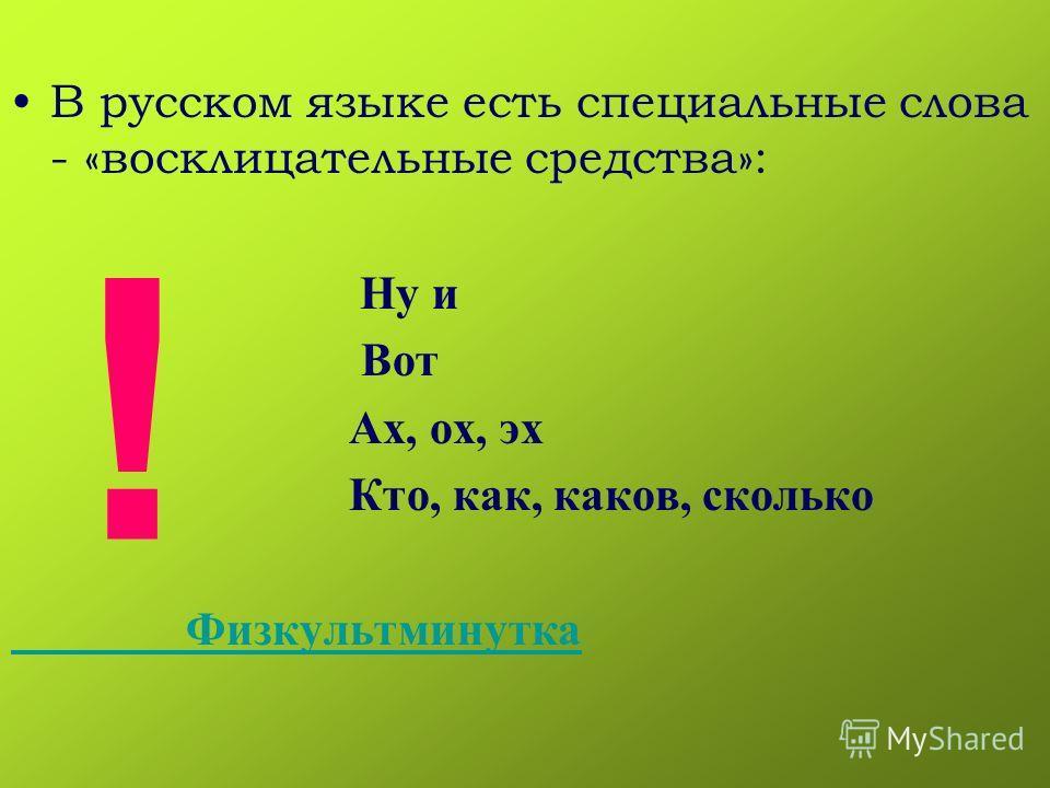 В русском языке есть специальные слова - «восклицательные средства»: Ну и Вот Ах, ох, эх Кто, как, каков, сколько Физкультминутка !