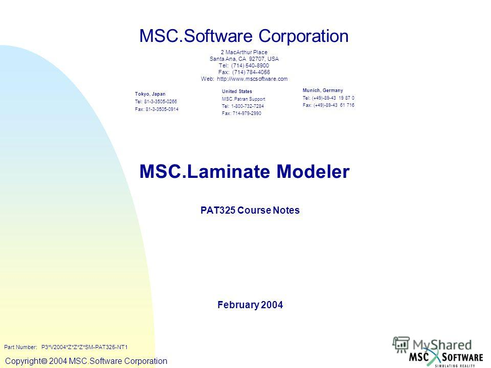 Copyright ® 2000 MSC.Software Copyright 2004 MSC.Software Corporation MSC.Laminate Modeler PAT325 Course Notes February 2004 MSC.Software Corporation United States MSC.Patran Support Tel: 1-800-732-7284 Fax: 714-979-2990 Tokyo, Japan Tel: 81-3-3505-0