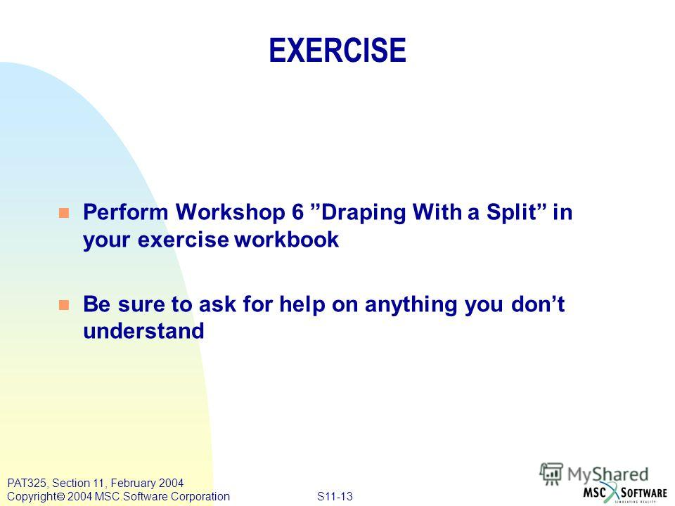 S11-13 PAT325, Section 11, February 2004 Copyright 2004 MSC.Software Corporation n Perform Workshop 6 Draping With a Split in your exercise workbook n Be sure to ask for help on anything you dont understand EXERCISE