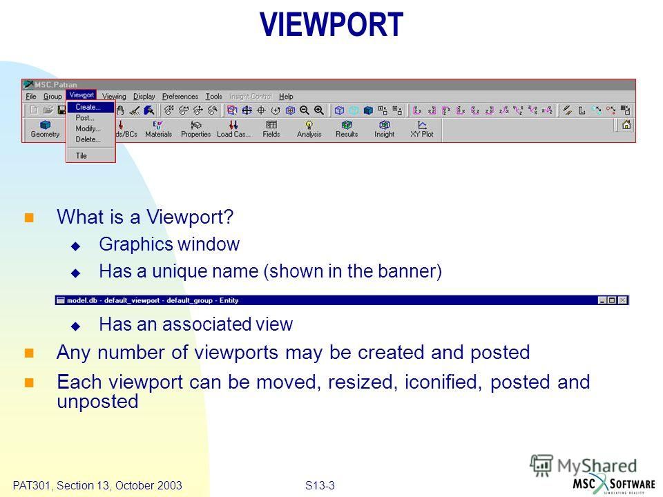 Copyright ® 2000 MSC.Software Results S13-3PAT301, Section 13, October 2003 VIEWPORT What is a Viewport? Graphics window Has a unique name (shown in the banner) Has an associated view Any number of viewports may be created and posted Each viewport ca