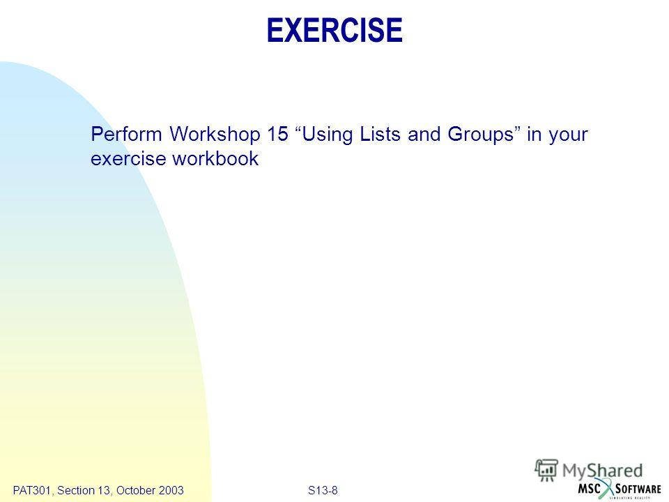 Copyright ® 2000 MSC.Software Results S13-8PAT301, Section 13, October 2003 EXERCISE Perform Workshop 15 Using Lists and Groups in your exercise workbook