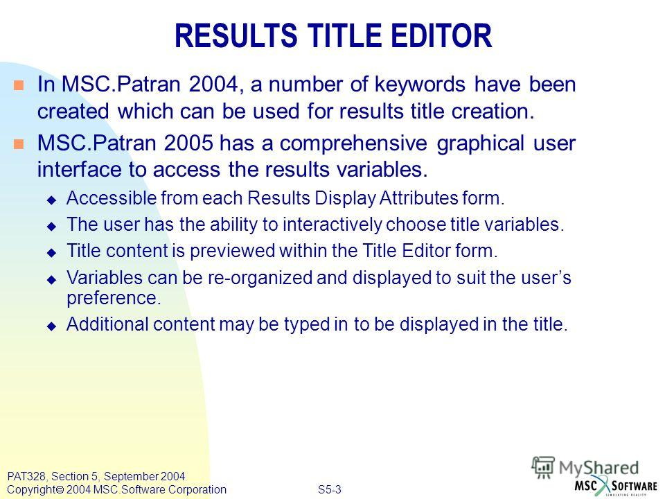 S5-3 PAT328, Section 5, September 2004 Copyright 2004 MSC.Software Corporation RESULTS TITLE EDITOR n In MSC.Patran 2004, a number of keywords have been created which can be used for results title creation. n MSC.Patran 2005 has a comprehensive graph