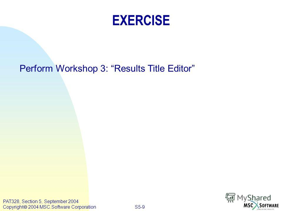 S5-9 PAT328, Section 5, September 2004 Copyright 2004 MSC.Software Corporation EXERCISE Perform Workshop 3: Results Title Editor