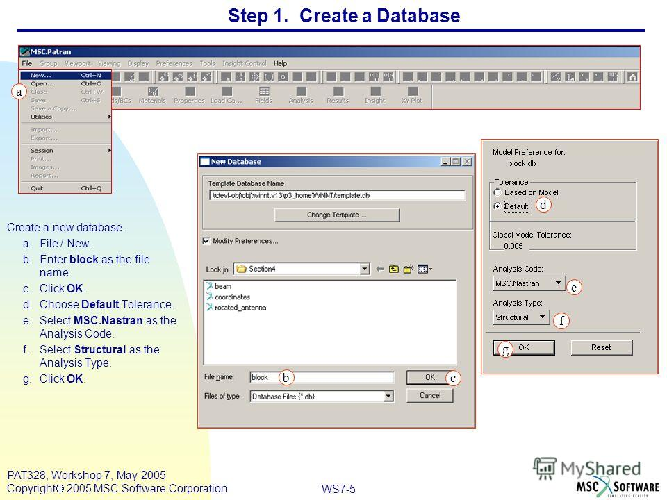 WS7-5 PAT328, Workshop 7, May 2005 Copyright 2005 MSC.Software Corporation Step 1. Create a Database Create a new database. a.File / New. b.Enter block as the file name. c.Click OK. d.Choose Default Tolerance. e.Select MSC.Nastran as the Analysis Cod