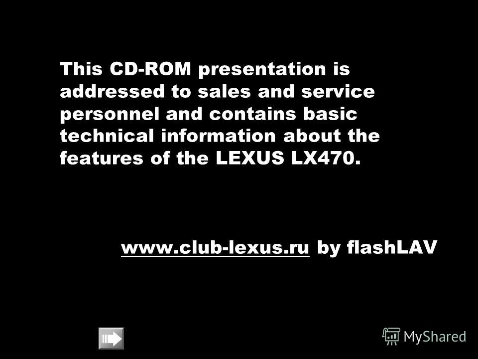 This CD-ROM presentation is addressed to sales and service personnel and contains basic technical information about the features of the LEXUS LX470. www.club-lexus.ruwww.club-lexus.ru by flashLAV