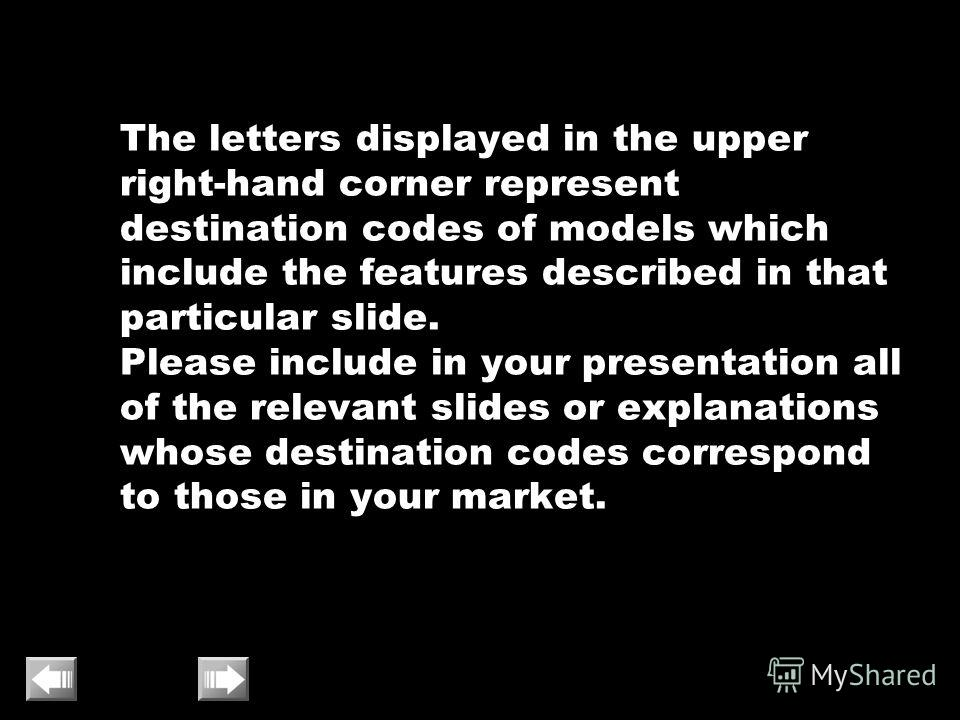 The letters displayed in the upper right-hand corner represent destination codes of models which include the features described in that particular slide. Please include in your presentation all of the relevant slides or explanations whose destination