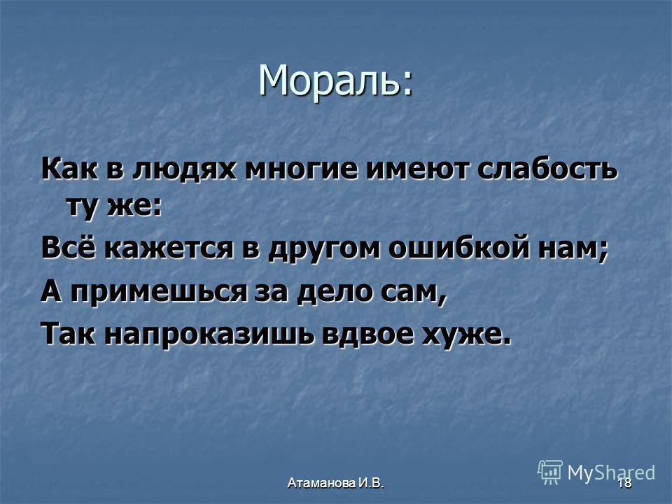 Мораль: Как в людях многие имеют слабость ту же: Всё кажется в другом ошибкой нам; А примешься за дело сам, Так напроказишь вдвое хуже. 18Атаманова И.В.