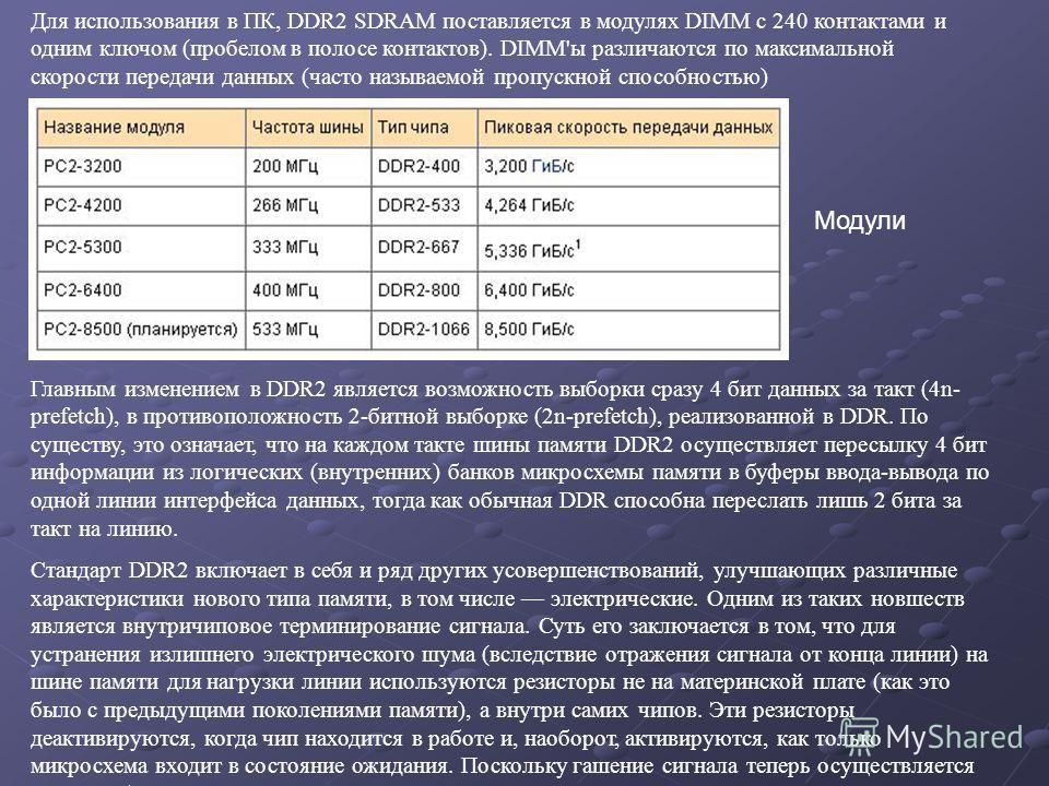 Модули Для использования в ПК, DDR2 SDRAM поставляется в модулях DIMM с 240 контактами и одним ключом (пробелом в полосе контактов). DIMM'ы различаются по максимальной скорости передачи данных (часто называемой пропускной способностью) Главным измене