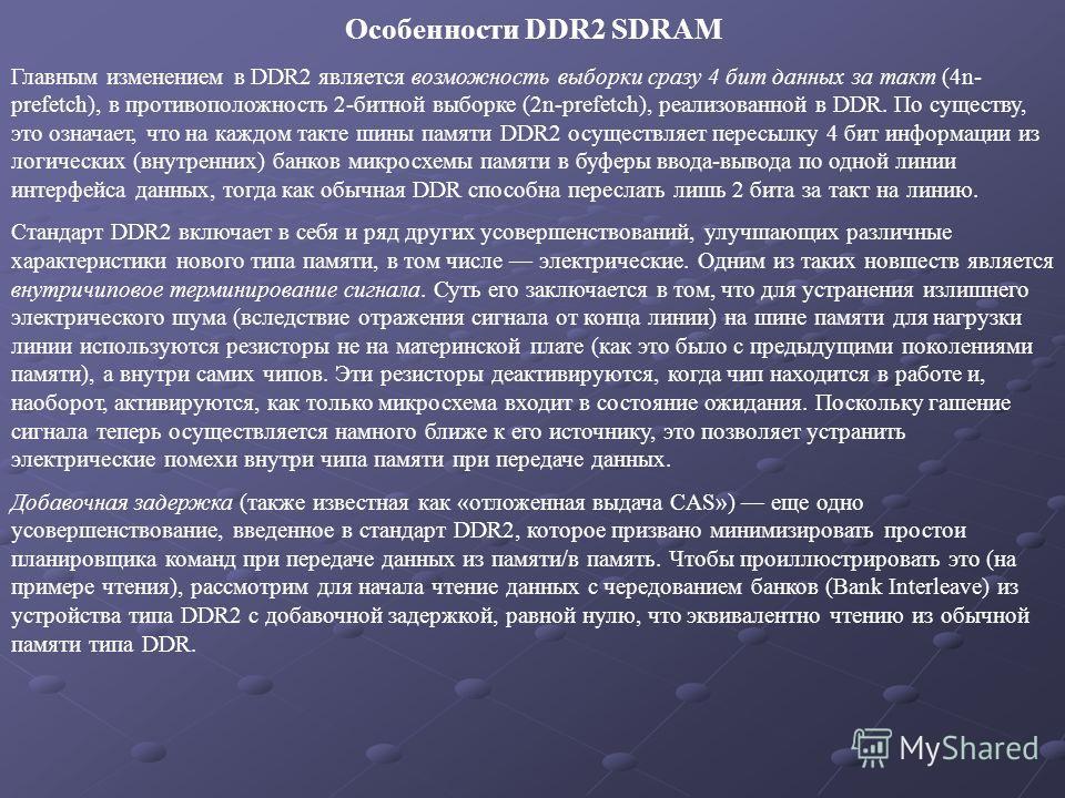 Особенности DDR2 SDRAM Главным изменением в DDR2 является возможность выборки сразу 4 бит данных за такт (4n- prefetch), в противоположность 2-битной выборке (2n-prefetch), реализованной в DDR. По существу, это означает, что на каждом такте шины памя