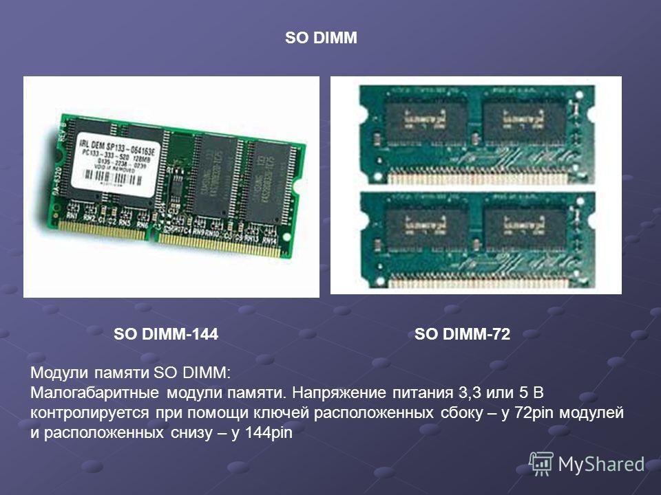 SO DIMM-144 Модули памяти SO DIMM: Малогабаритные модули памяти. Напряжение питания 3,3 или 5 В контролируется при помощи ключей расположенных сбоку – у 72pin модулей и расположенных снизу – у 144pin SO DIMM SO DIMM-72
