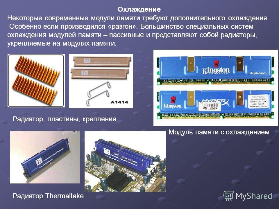 Некоторые современные модули памяти требуют дополнительного охлаждения. Особенно если производился «разгон». Большинство специальных систем охлаждения модулей памяти – пассивные и представляют собой радиаторы, укрепляемые на модулях памяти. Радиатор,