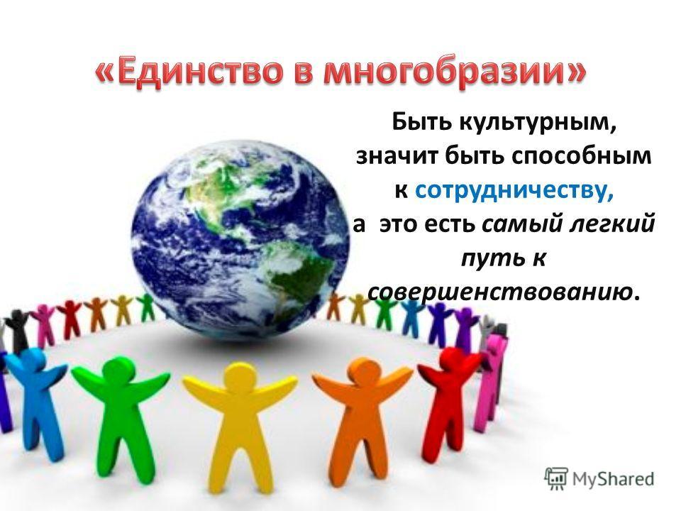 Быть культурным, значит быть способным к сотрудничеству, а это есть самый легкий путь к совершенствованию.