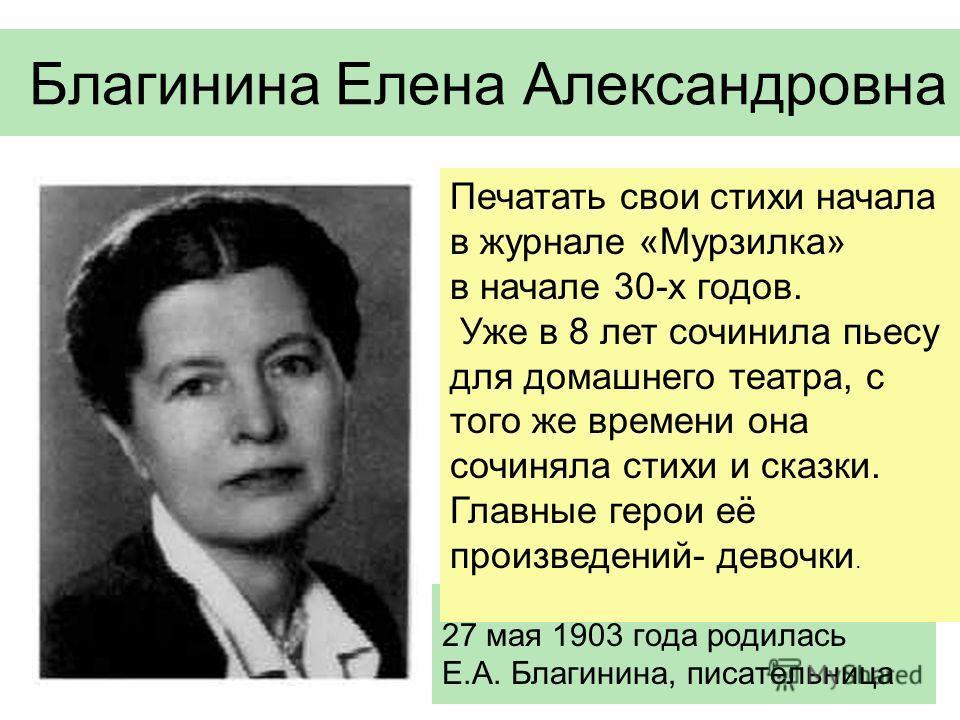 Благинина Елена Александровна 27 мая 1903 года родилась Е.А. Благинина, писательница Печатать свои стихи начала в журнале «Мурзилка» в начале 30-х годов. Уже в 8 лет сочинила пьесу для домашнего театра, с того же времени она сочиняла стихи и сказки.