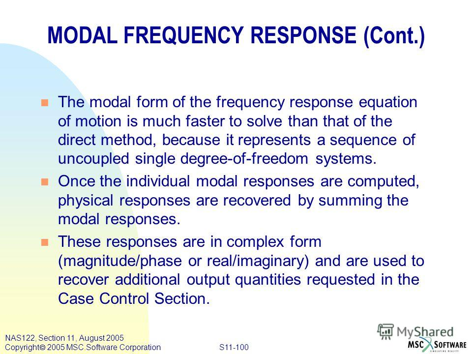 S11-100 NAS122, Section 11, August 2005 Copyright 2005 MSC.Software Corporation MODAL FREQUENCY RESPONSE (Cont.) n The modal form of the frequency response equation of motion is much faster to solve than that of the direct method, because it represen