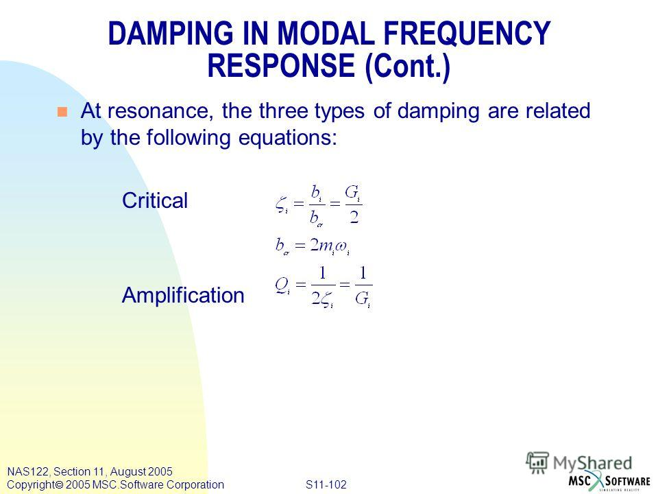 S11-102 NAS122, Section 11, August 2005 Copyright 2005 MSC.Software Corporation DAMPING IN MODAL FREQUENCY RESPONSE (Cont.) n At resonance, the three types of damping are related by the following equations: Critical Amplification
