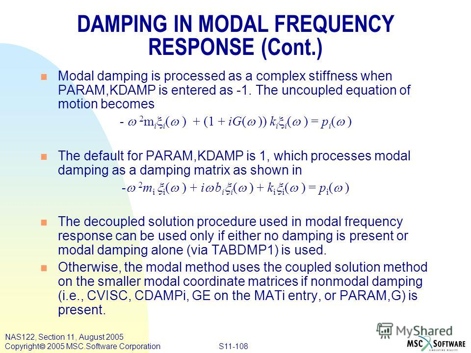 S11-108 NAS122, Section 11, August 2005 Copyright 2005 MSC.Software Corporation DAMPING IN MODAL FREQUENCY RESPONSE (Cont.) n Modal damping is processed as a complex stiffness when PARAM,KDAMP is entered as -1. The uncoupled equation of motion become