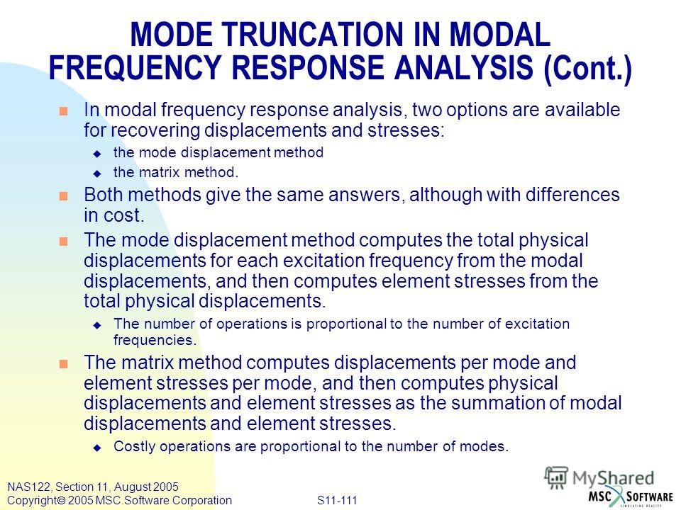 S11-111 NAS122, Section 11, August 2005 Copyright 2005 MSC.Software Corporation n In modal frequency response analysis, two options are available for recovering displacements and stresses: u the mode displacement method u the matrix method. n Both me