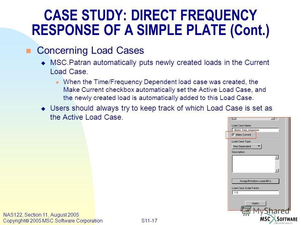 S11-17 NAS122, Section 11, August 2005 Copyright 2005 MSC.Software Corporation n Concerning Load Cases u MSC.Patran automatically puts newly created loads in the Current Load Case. l When the Time/Frequency Dependent load case was created, the Make C