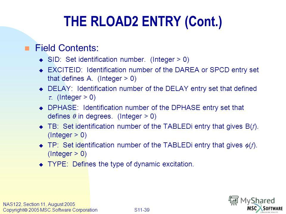 S11-39 NAS122, Section 11, August 2005 Copyright 2005 MSC.Software Corporation THE RLOAD2 ENTRY (Cont.) n Field Contents: u SID: Set identification number. (Integer > 0) u EXCITEID: Identification number of the DAREA or SPCD entry set that defines A.